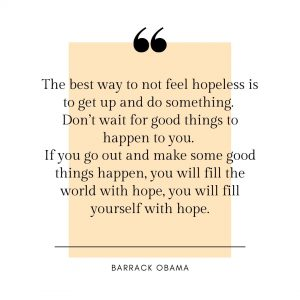 The best way to not feel hopeless is to get up and do something by Barrack Obama.